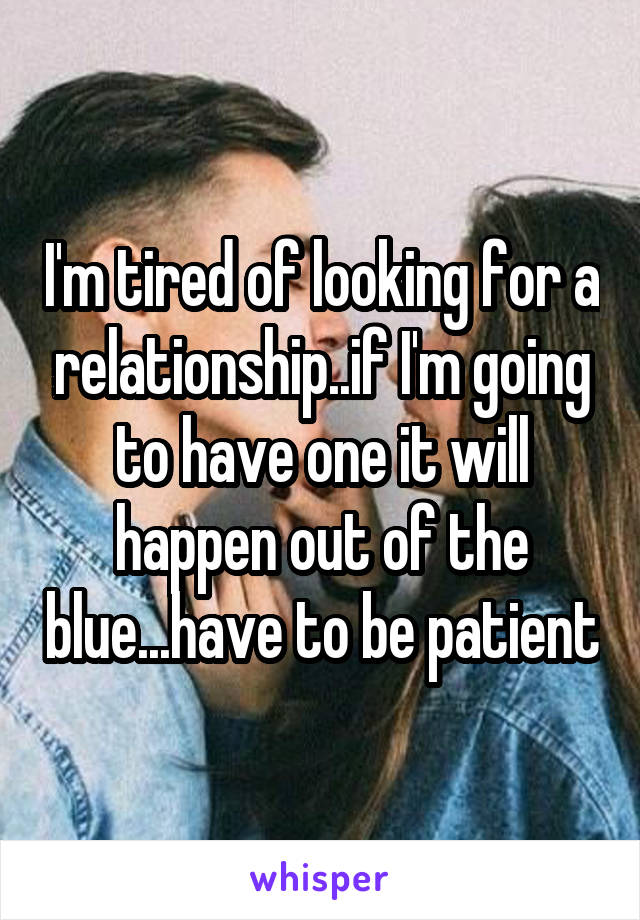 I'm tired of looking for a relationship..if I'm going to have one it will happen out of the blue...have to be patient