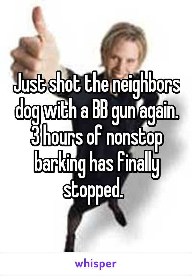 Just shot the neighbors dog with a BB gun again. 3 hours of nonstop barking has finally stopped.