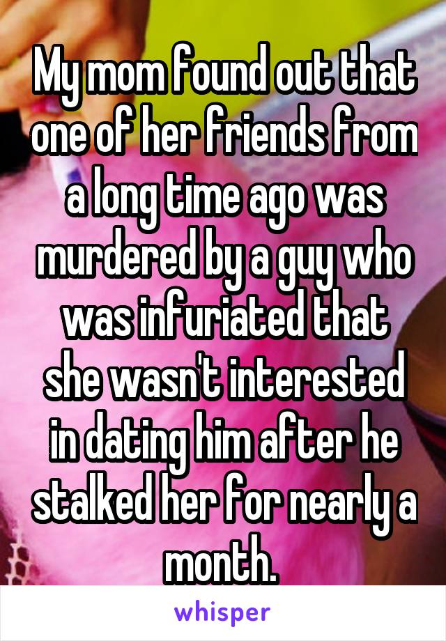 My mom found out that one of her friends from a long time ago was murdered by a guy who was infuriated that she wasn't interested in dating him after he stalked her for nearly a month.