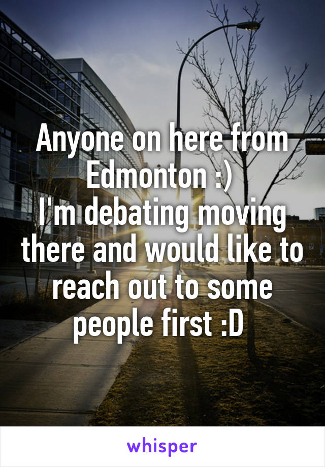 Anyone on here from Edmonton :)  I'm debating moving there and would like to reach out to some people first :D