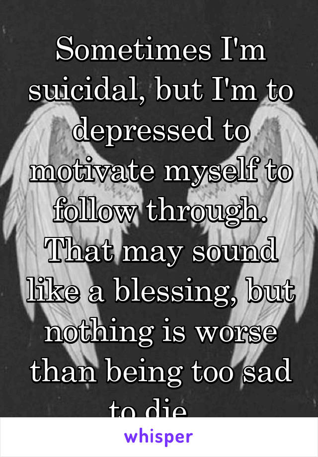 Sometimes I'm suicidal, but I'm to depressed to motivate myself to follow through. That may sound like a blessing, but nothing is worse than being too sad to die..
