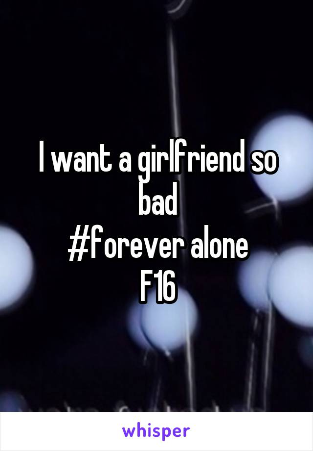 I want a girlfriend so bad #forever alone F16