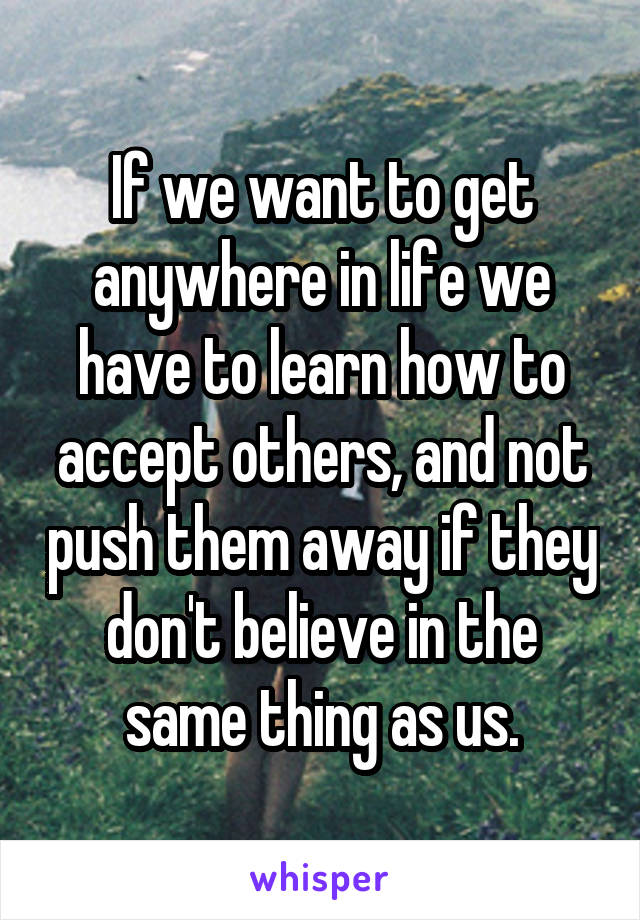 If we want to get anywhere in life we have to learn how to accept others, and not push them away if they don't believe in the same thing as us.