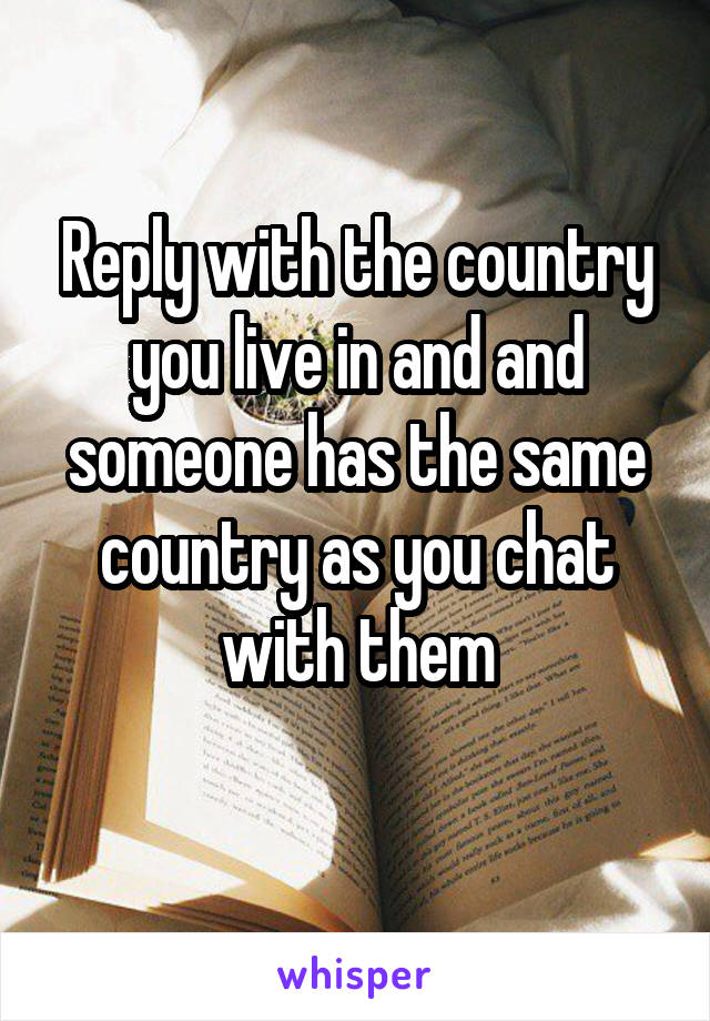 Reply with the country you live in and and someone has the same country as you chat with them