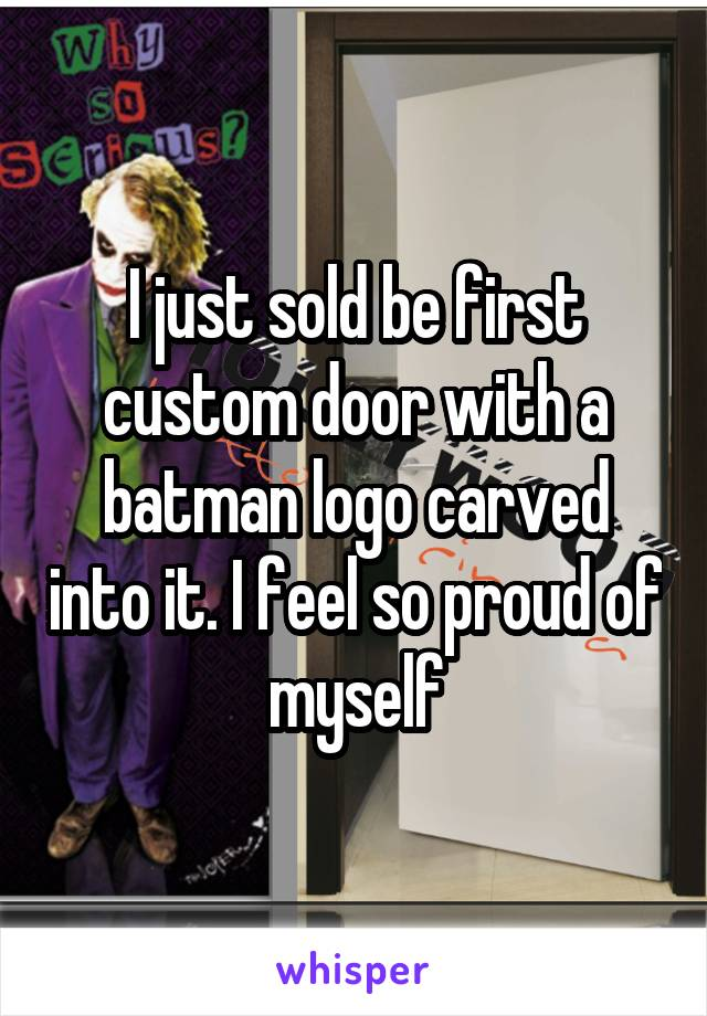 I just sold be first custom door with a batman logo carved into it. I feel so proud of myself