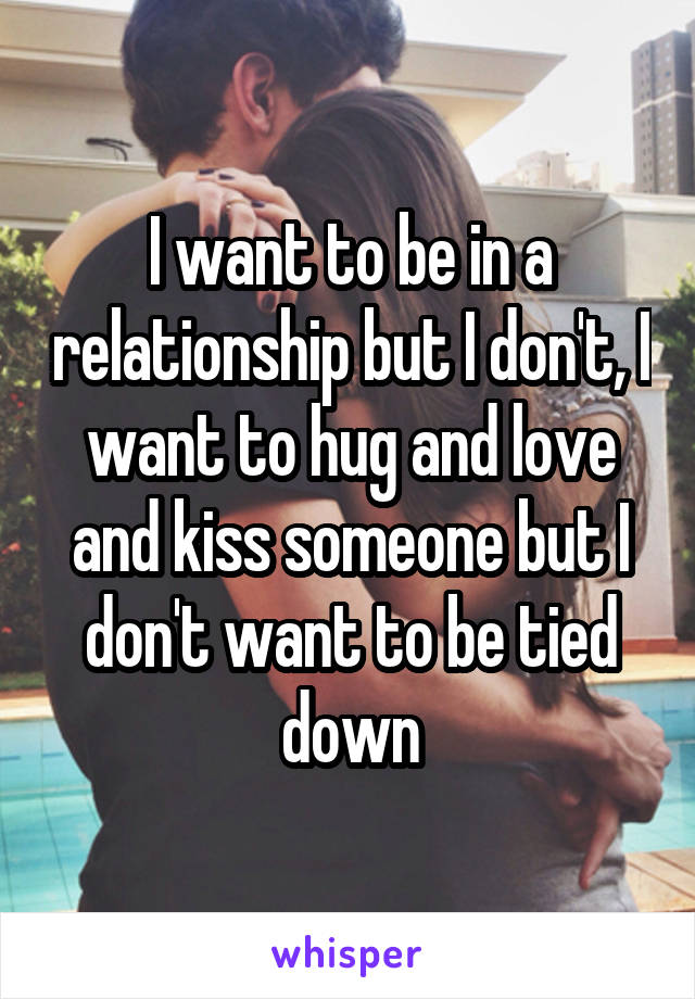 I want to be in a relationship but I don't, I want to hug and love and kiss someone but I don't want to be tied down