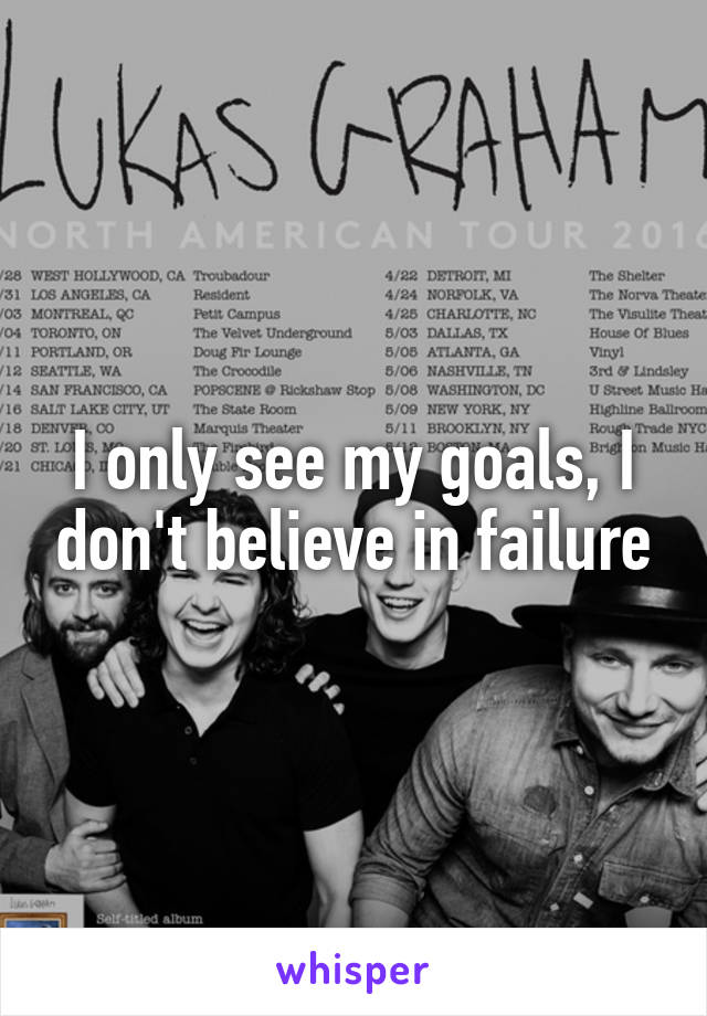I only see my goals, I don't believe in failure