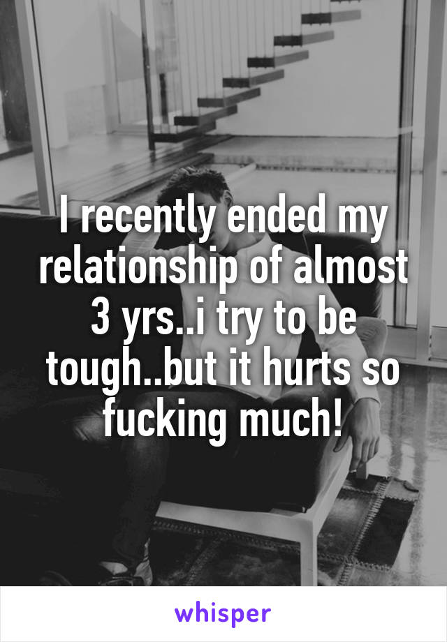 I recently ended my relationship of almost 3 yrs..i try to be tough..but it hurts so fucking much!