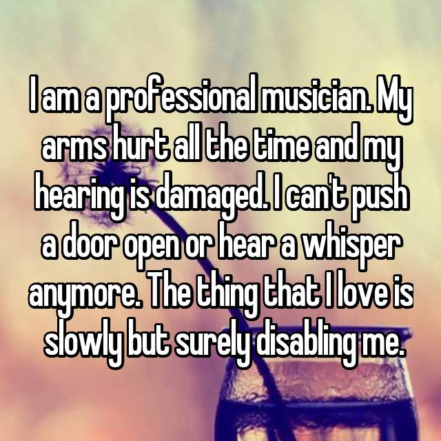 I am a professional musician. My arms hurt all the time and my hearing is damaged. I can't push a door open or hear a whisper anymore. The thing that I love is  slowly but surely disabling me.