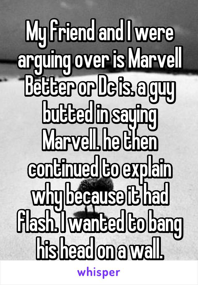 My friend and I were arguing over is Marvell Better or Dc is. a guy butted in saying Marvell. he then continued to explain why because it had flash. I wanted to bang his head on a wall.