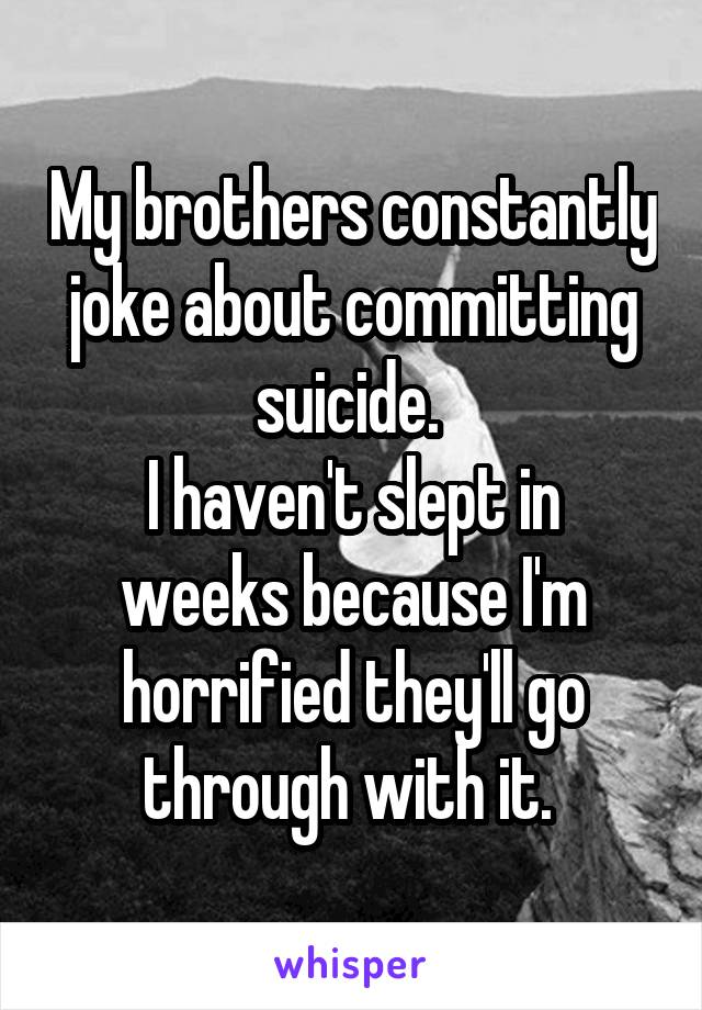 My brothers constantly joke about committing suicide.  I haven't slept in weeks because I'm horrified they'll go through with it.