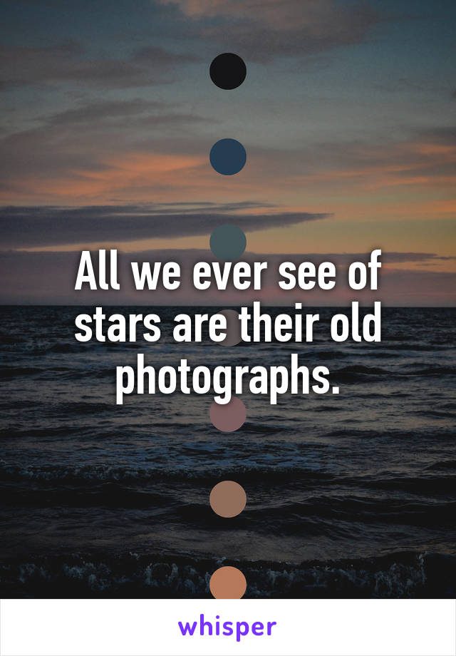 All we ever see of stars are their old photographs.