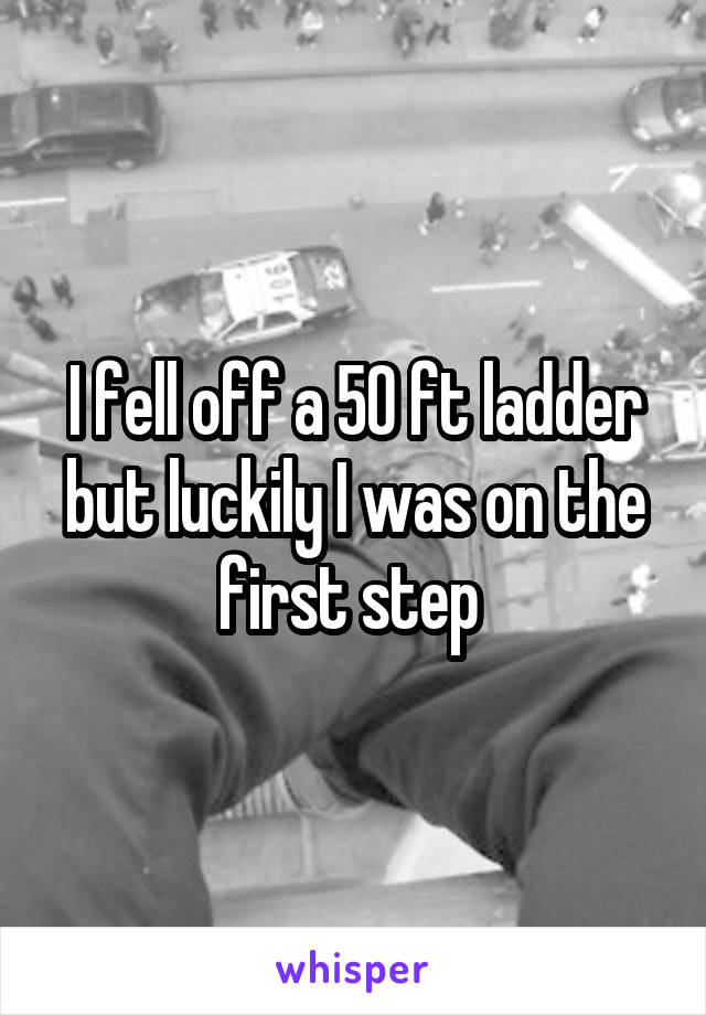I fell off a 50 ft ladder but luckily I was on the first step