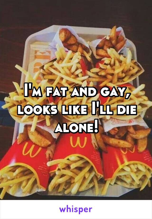 I'm fat and gay, looks like I'll die alone!