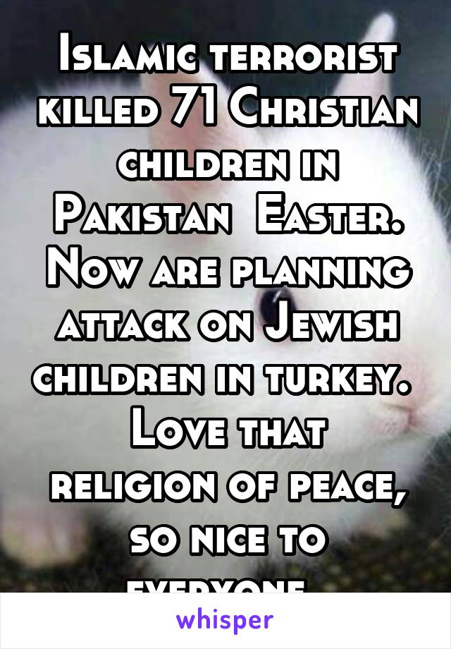Islamic terrorist killed 71 Christian children in Pakistan  Easter. Now are planning attack on Jewish children in turkey.  Love that religion of peace, so nice to everyone.