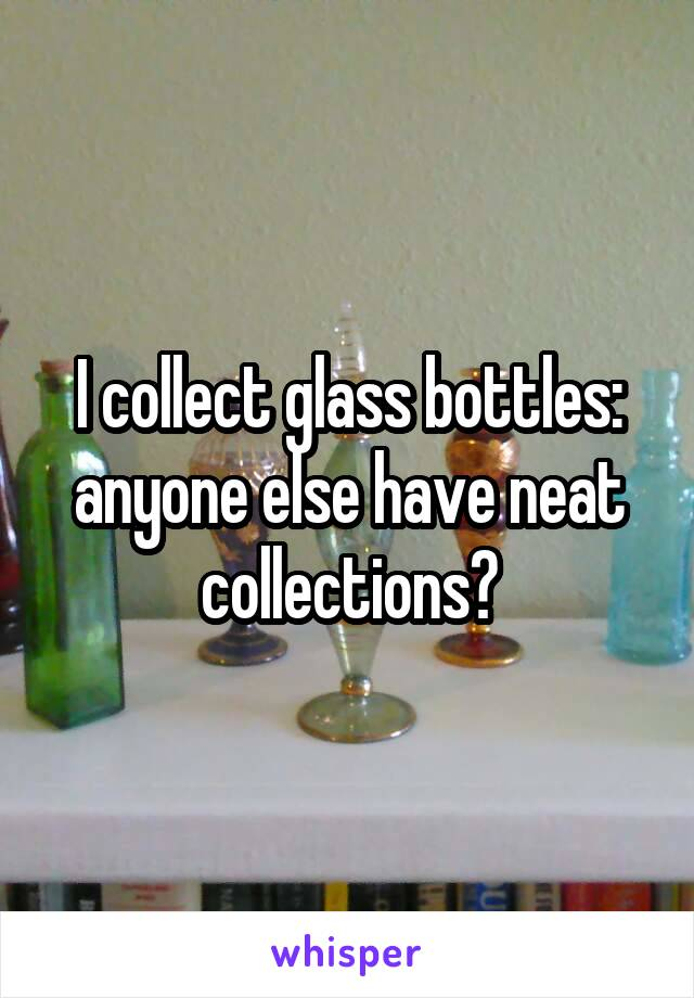 I collect glass bottles: anyone else have neat collections?