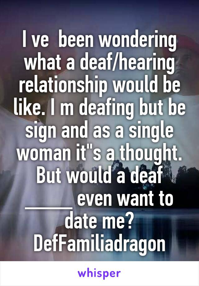"""I ve  been wondering what a deaf/hearing relationship would be like. I m deafing but be sign and as a single woman it""""s a thought. But would a deaf ____ even want to date me? DefFamiliadragon"""