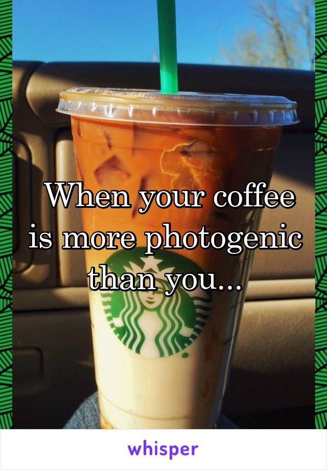 When your coffee is more photogenic than you...