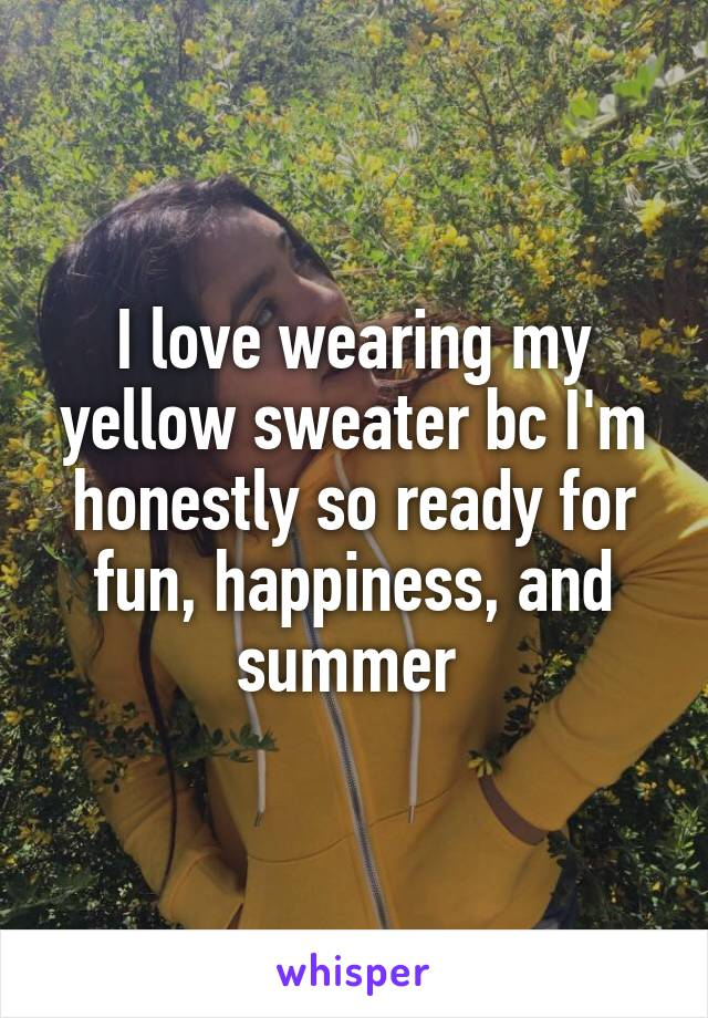 I love wearing my yellow sweater bc I'm honestly so ready for fun, happiness, and summer
