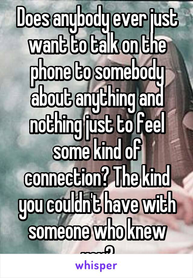 Does anybody ever just want to talk on the phone to somebody about anything and nothing just to feel some kind of connection? The kind you couldn't have with someone who knew you?