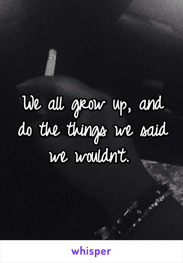 We all grow up, and do the things we said we wouldn't.