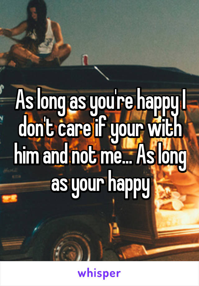 As long as you're happy I don't care if your with him and not me... As long as your happy