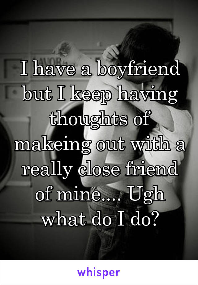I have a boyfriend but I keep having thoughts of makeing out with a really close friend of mine.... Ugh what do I do?
