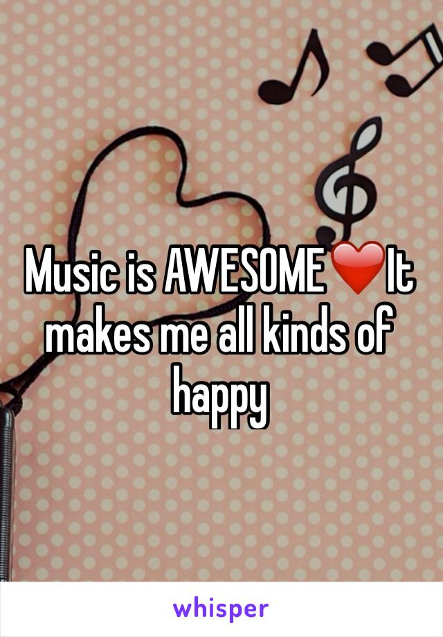 Music is AWESOME❤️It makes me all kinds of happy