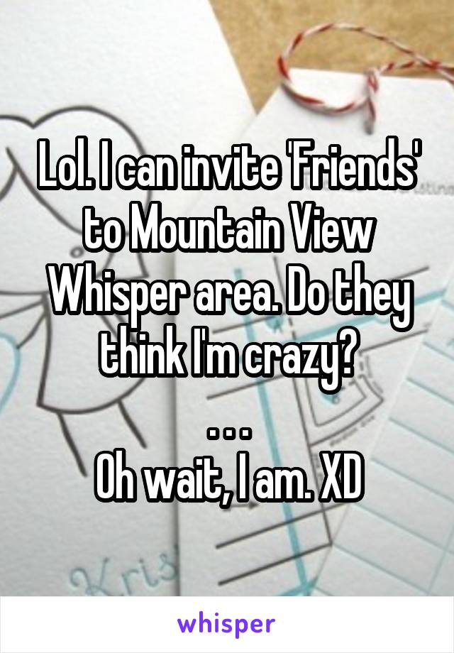 Lol. I can invite 'Friends' to Mountain View Whisper area. Do they think I'm crazy? . . . Oh wait, I am. XD