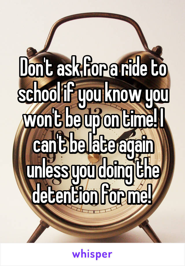 Don't ask for a ride to school if you know you won't be up on time! I can't be late again unless you doing the detention for me!