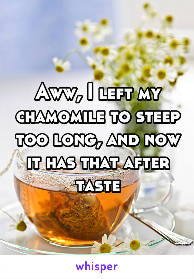 Aww, I left my chamomile to steep too long, and now it has that after taste