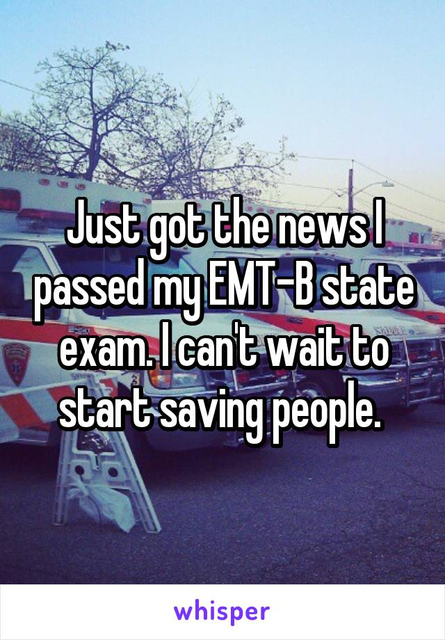 Just got the news I passed my EMT-B state exam. I can't wait to start saving people.