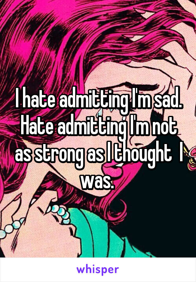 I hate admitting I'm sad. Hate admitting I'm not as strong as I thought  I was.