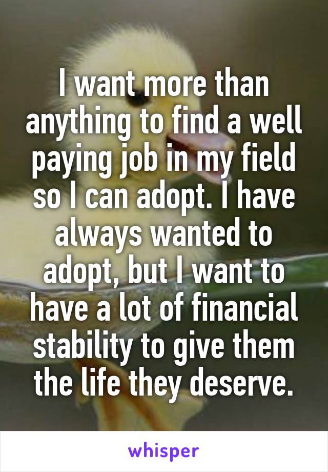 I want more than anything to find a well paying job in my field so I can adopt. I have always wanted to adopt, but I want to have a lot of financial stability to give them the life they deserve.
