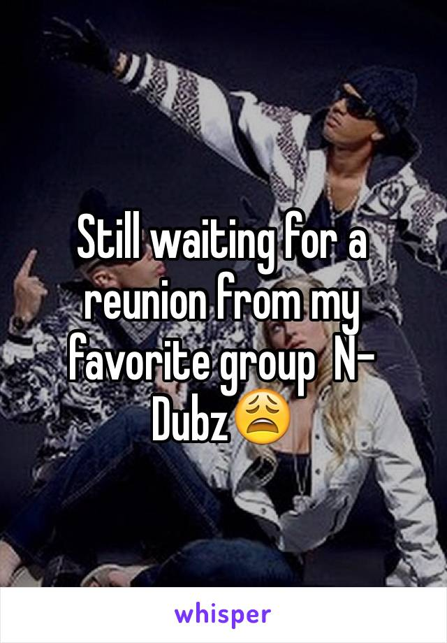 Still waiting for a reunion from my favorite group  N-Dubz😩