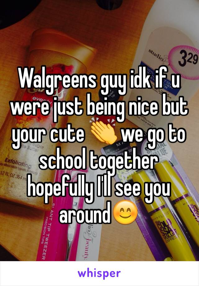 Walgreens guy idk if u were just being nice but your cute 👏 we go to school together hopefully I'll see you around😊