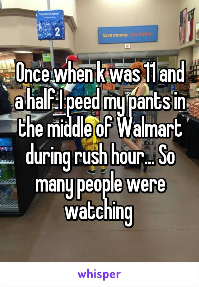 Once when k was 11 and a half I peed my pants in the middle of Walmart during rush hour... So many people were watching