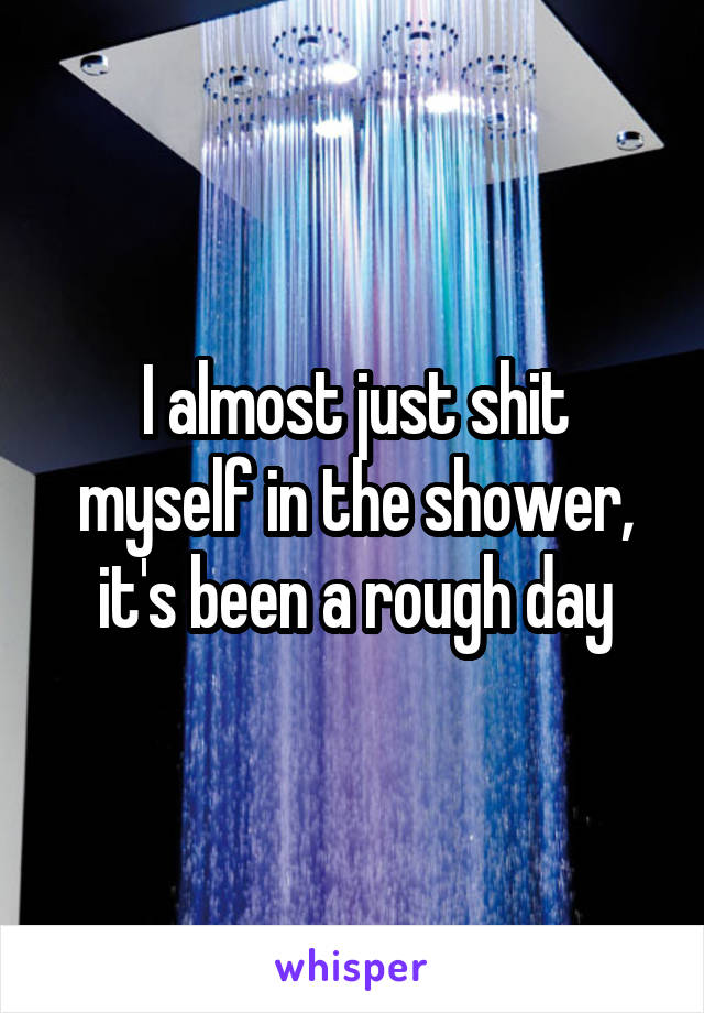 I almost just shit myself in the shower, it's been a rough day
