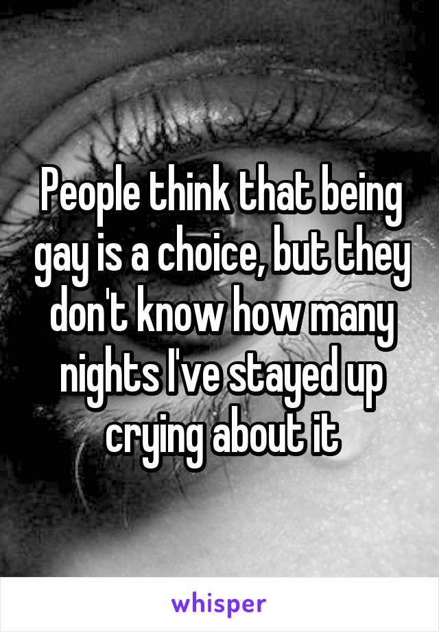 People think that being gay is a choice, but they don't know how many nights I've stayed up crying about it