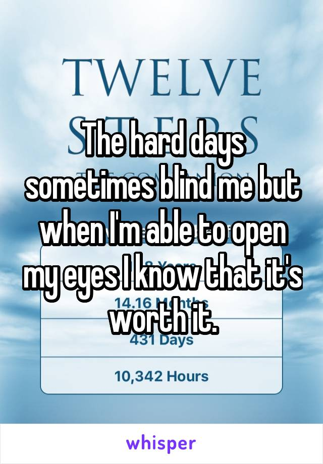 The hard days sometimes blind me but when I'm able to open my eyes I know that it's worth it.