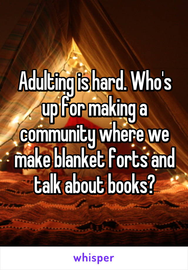Adulting is hard. Who's up for making a community where we make blanket forts and talk about books?