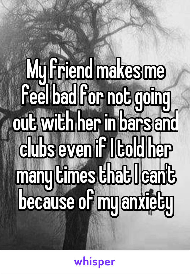 My friend makes me feel bad for not going out with her in bars and clubs even if I told her many times that I can't because of my anxiety