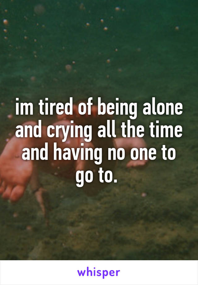 im tired of being alone and crying all the time and having no one to go to.