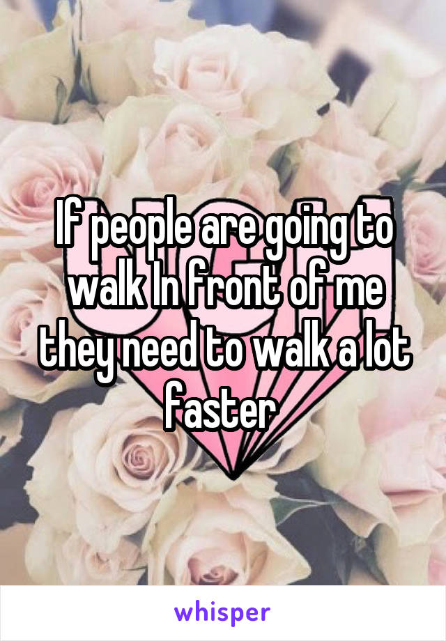 If people are going to walk In front of me they need to walk a lot faster