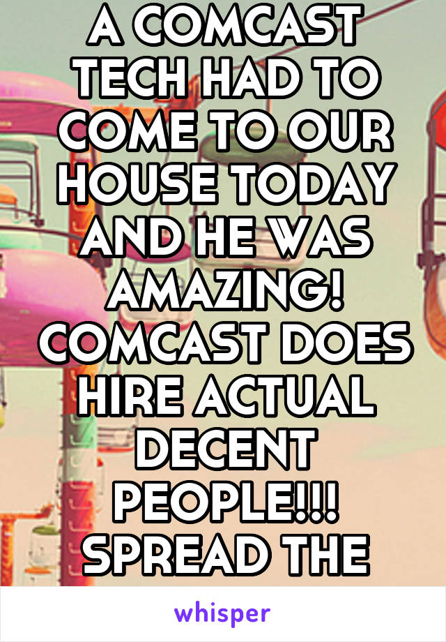 A COMCAST TECH HAD TO COME TO OUR HOUSE TODAY AND HE WAS AMAZING! COMCAST DOES HIRE ACTUAL DECENT PEOPLE!!! SPREAD THE WORD!