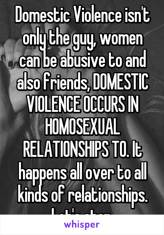 Domestic Violence isn't only the guy, women can be abusive to and also friends, DOMESTIC VIOLENCE OCCURS IN HOMOSEXUAL RELATIONSHIPS TO. It happens all over to all kinds of relationships. Let's stop.