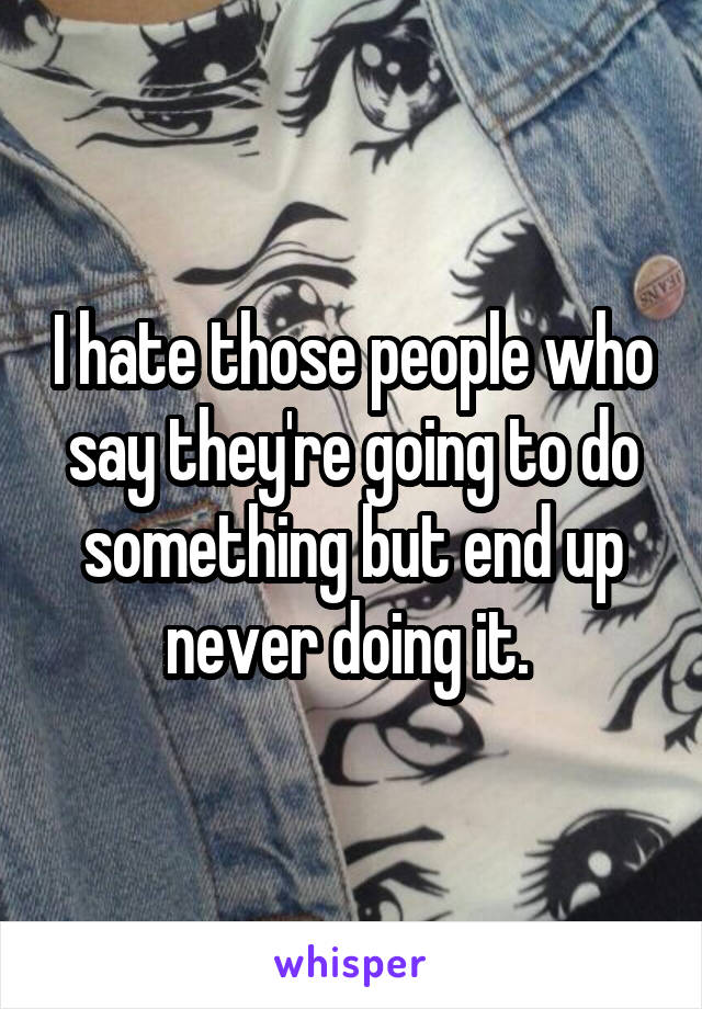 I hate those people who say they're going to do something but end up never doing it.