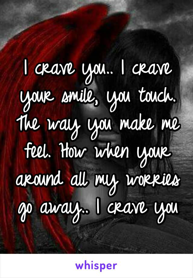 I crave you.. I crave your smile, you touch. The way you make me feel. How when your around all my worries go away.. I crave you