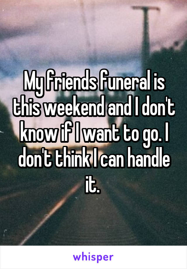 My friends funeral is this weekend and I don't know if I want to go. I don't think I can handle it.
