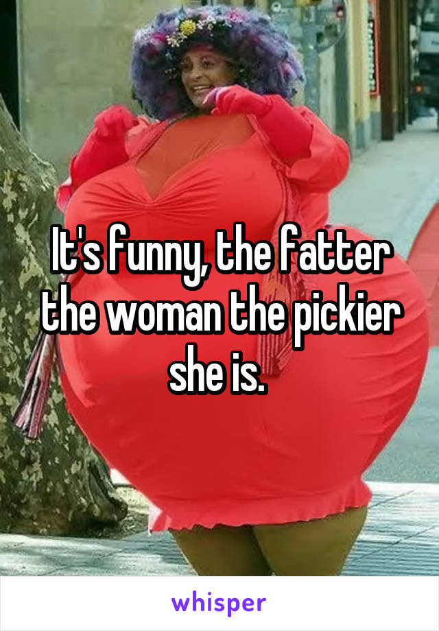 It's funny, the fatter the woman the pickier she is.